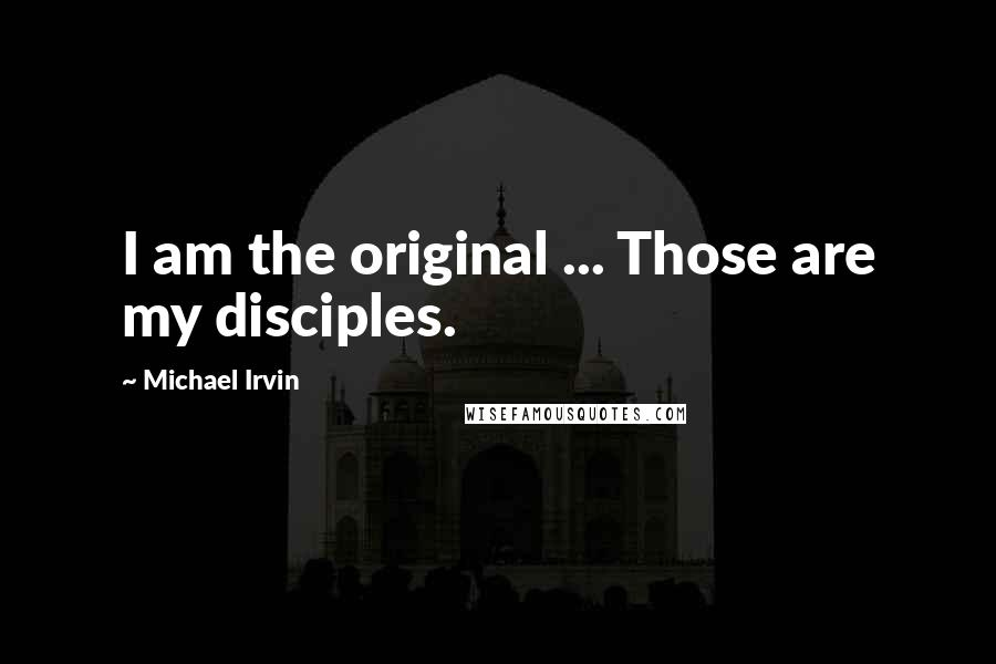Michael Irvin quotes: I am the original ... Those are my disciples.