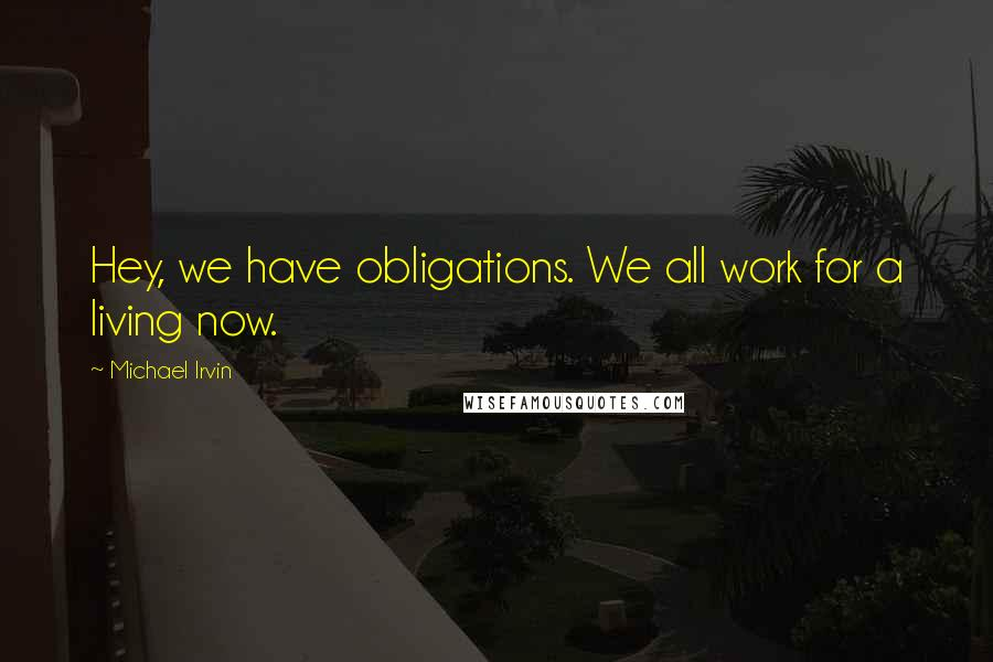 Michael Irvin quotes: Hey, we have obligations. We all work for a living now.