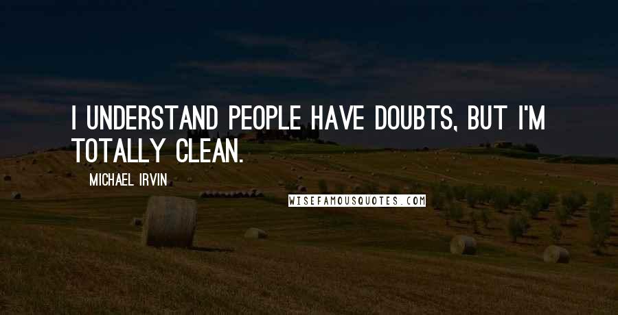 Michael Irvin quotes: I understand people have doubts, but I'm totally clean.