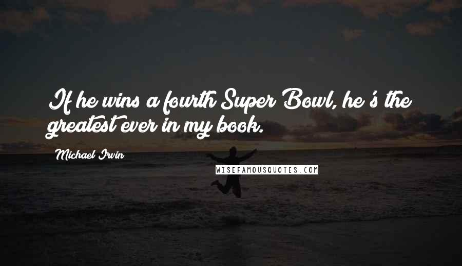 Michael Irvin quotes: If he wins a fourth Super Bowl, he's the greatest ever in my book.