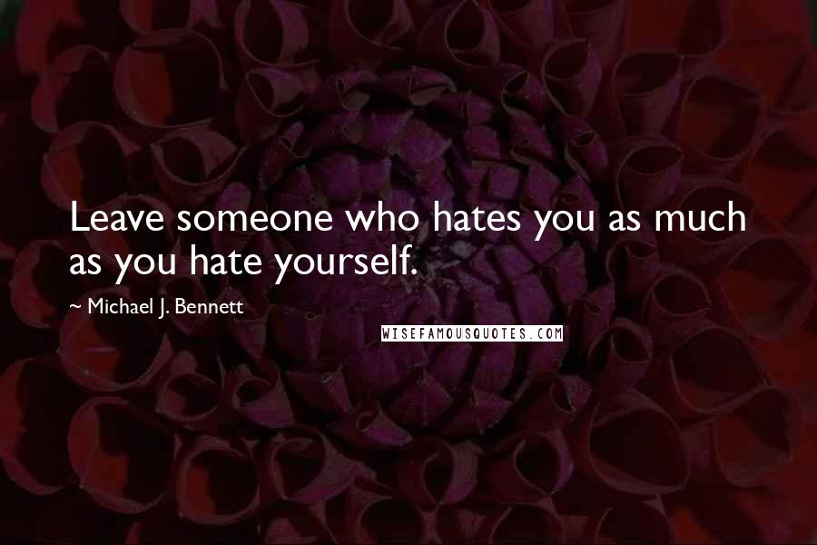 Michael J. Bennett quotes: Leave someone who hates you as much as you hate yourself.