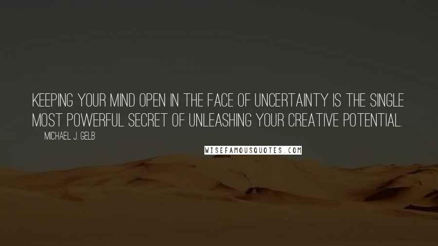 Michael J. Gelb quotes: Keeping your mind open in the face of uncertainty is the single most powerful secret of unleashing your creative potential.