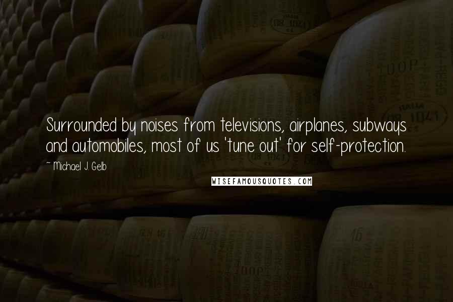 Michael J. Gelb quotes: Surrounded by noises from televisions, airplanes, subways and automobiles, most of us 'tune out' for self-protection.