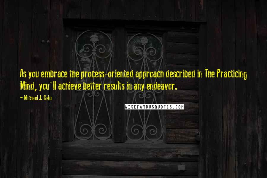 Michael J. Gelb quotes: As you embrace the process-oriented approach described in The Practicing Mind, you'll achieve better results in any endeavor.