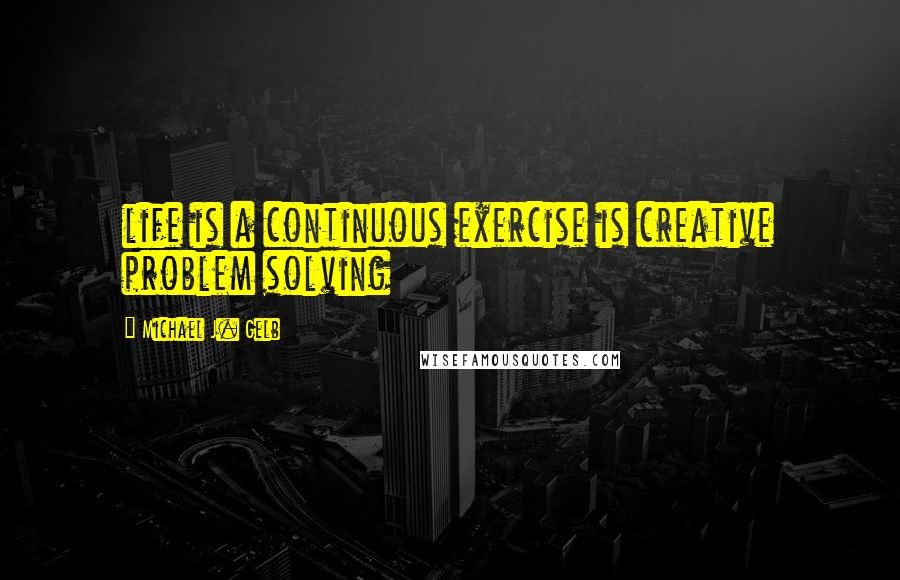 Michael J. Gelb quotes: life is a continuous exercise is creative problem solving