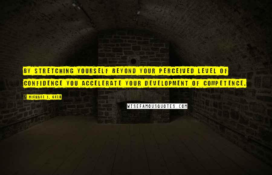 Michael J. Gelb quotes: By stretching yourself beyond your perceived level of confidence you accelerate your development of competence.