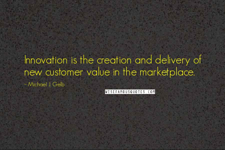 Michael J. Gelb quotes: Innovation is the creation and delivery of new customer value in the marketplace.