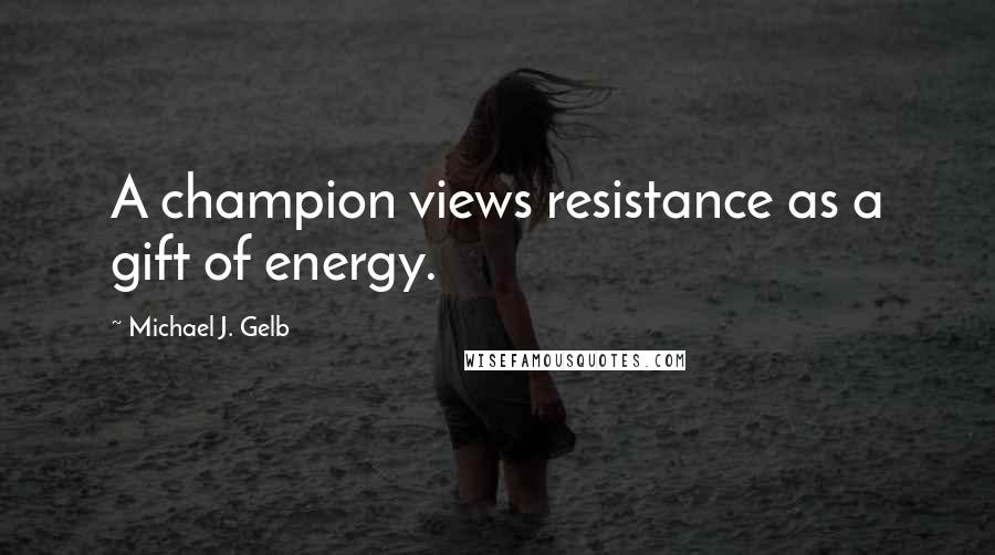 Michael J. Gelb quotes: A champion views resistance as a gift of energy.
