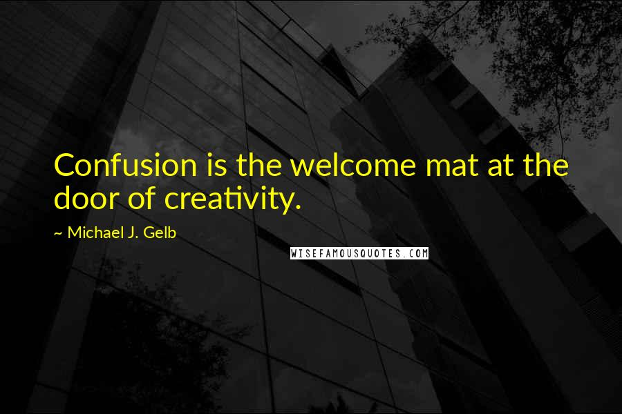 Michael J. Gelb quotes: Confusion is the welcome mat at the door of creativity.