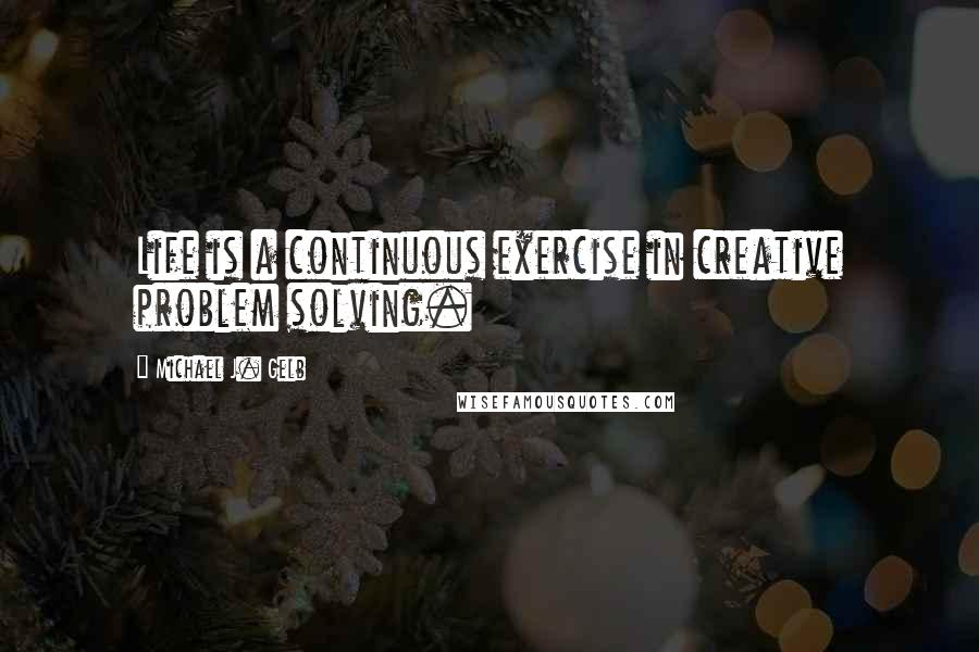 Michael J. Gelb quotes: Life is a continuous exercise in creative problem solving.