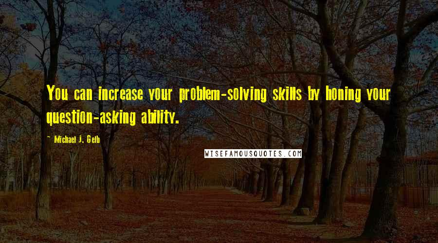 Michael J. Gelb quotes: You can increase your problem-solving skills by honing your question-asking ability.
