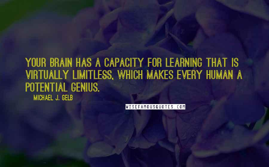 Michael J. Gelb quotes: Your brain has a capacity for learning that is virtually limitless, which makes every human a potential genius.