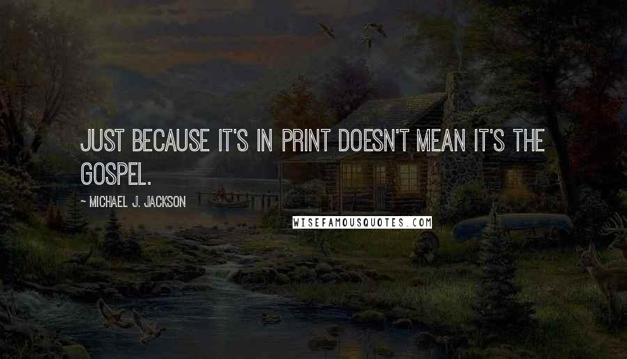 Michael J. Jackson quotes: Just because it's in print doesn't mean it's the gospel.
