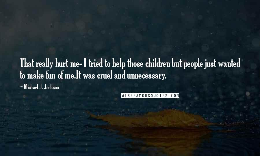 Michael J. Jackson quotes: That really hurt me- I tried to help those children but people just wanted to make fun of me.It was cruel and unnecessary.
