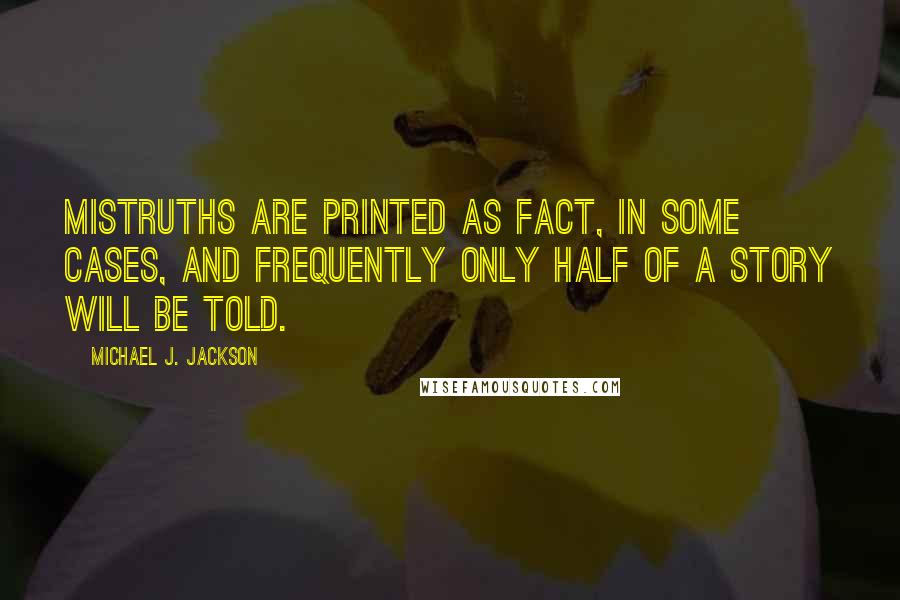 Michael J. Jackson quotes: Mistruths are printed as fact, in some cases, and frequently only half of a story will be told.