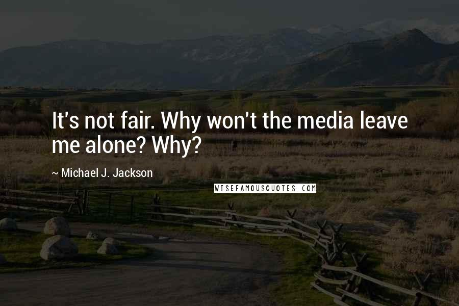Michael J. Jackson quotes: It's not fair. Why won't the media leave me alone? Why?