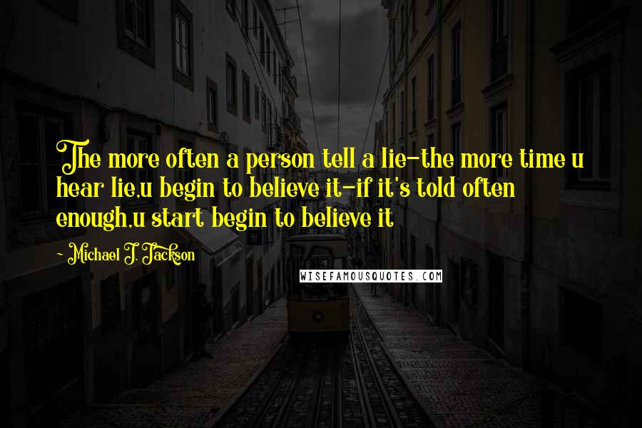 Michael J. Jackson quotes: The more often a person tell a lie-the more time u hear lie,u begin to believe it-if it's told often enough,u start begin to believe it