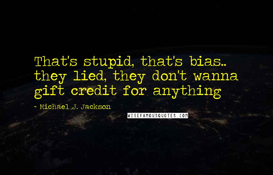 Michael J. Jackson quotes: That's stupid, that's bias.. they lied, they don't wanna gift credit for anything