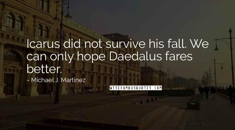 Michael J. Martinez quotes: Icarus did not survive his fall. We can only hope Daedalus fares better.