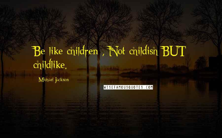 Michael Jackson quotes: Be like children , Not childish BUT childlike.