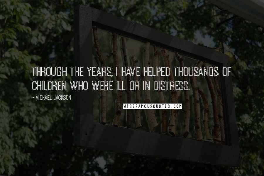 Michael Jackson quotes: Through the years, I have helped thousands of children who were ill or in distress.