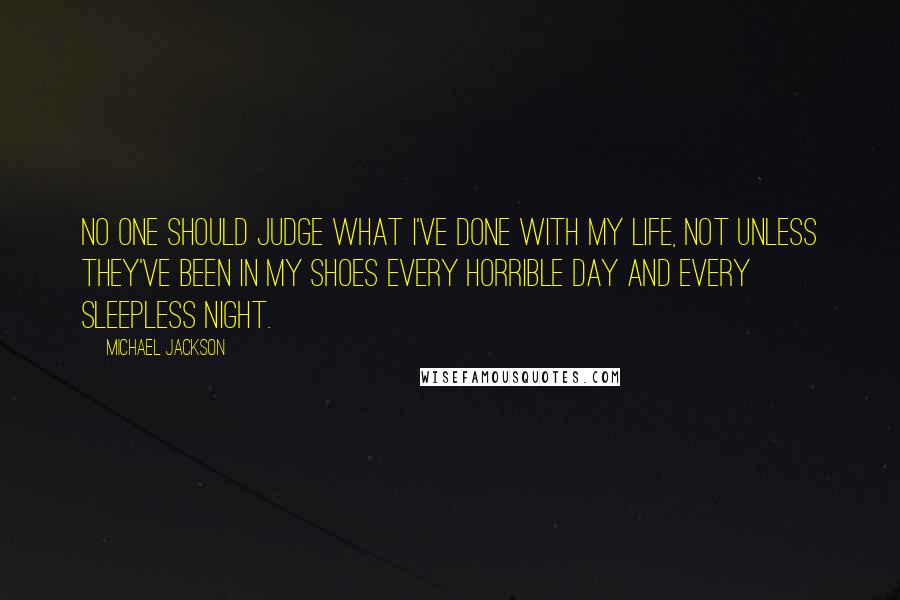 Michael Jackson quotes: No one should judge what I've done with my life, not unless they've been in my shoes every horrible day and every sleepless night.