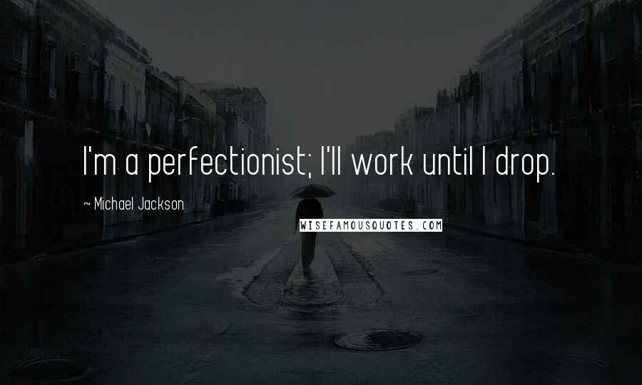 Michael Jackson quotes: I'm a perfectionist; I'll work until I drop.