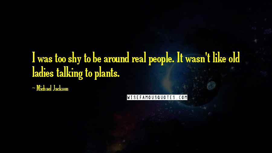 Michael Jackson quotes: I was too shy to be around real people. It wasn't like old ladies talking to plants.