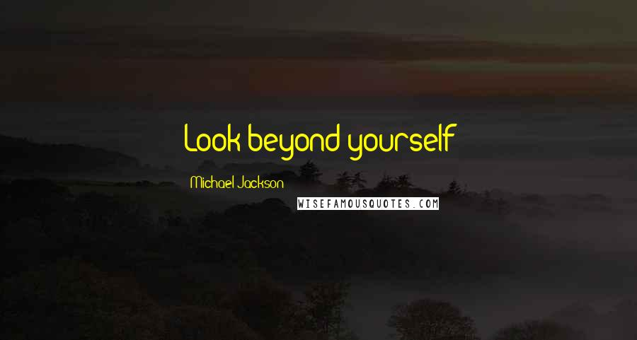 Michael Jackson quotes: Look beyond yourself