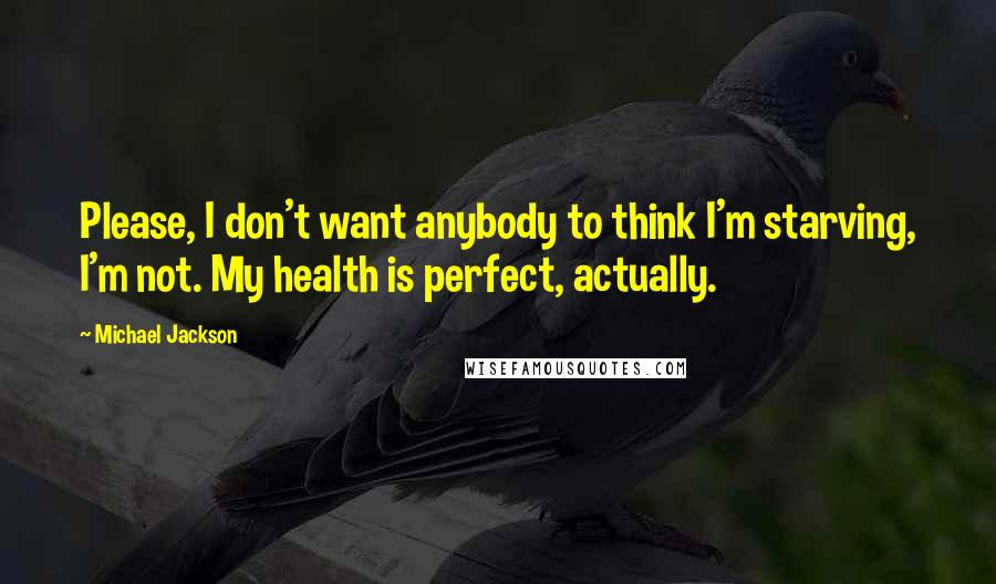 Michael Jackson quotes: Please, I don't want anybody to think I'm starving, I'm not. My health is perfect, actually.