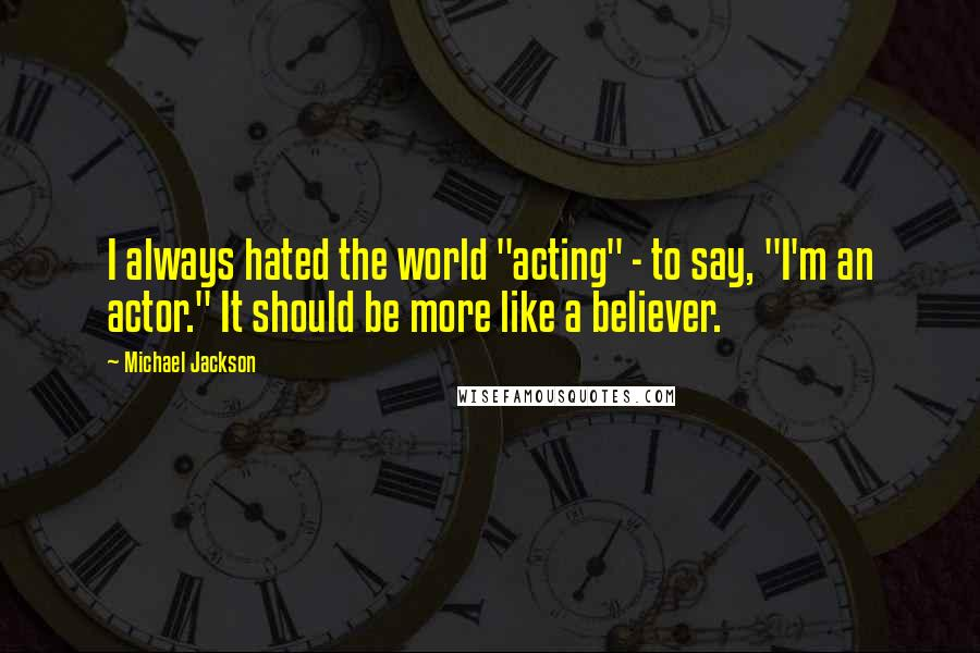 """Michael Jackson quotes: I always hated the world """"acting"""" - to say, """"I'm an actor."""" It should be more like a believer."""