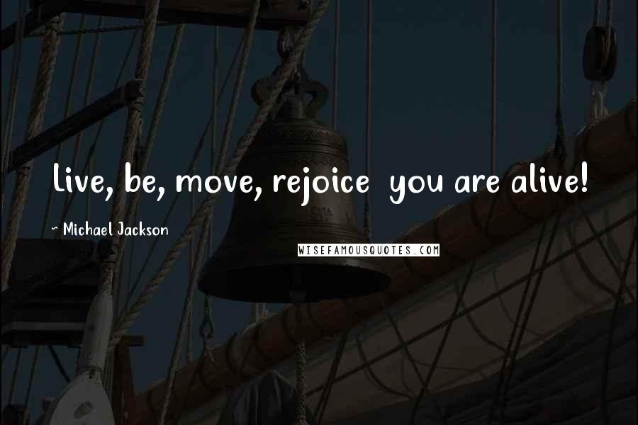 Michael Jackson quotes: Live, be, move, rejoice you are alive!