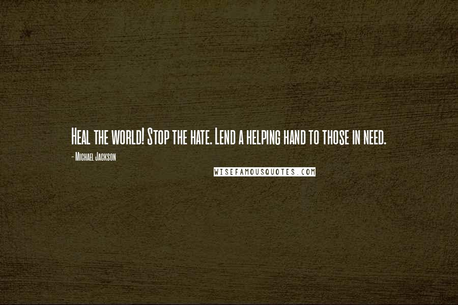 Michael Jackson quotes: Heal the world! Stop the hate. Lend a helping hand to those in need.
