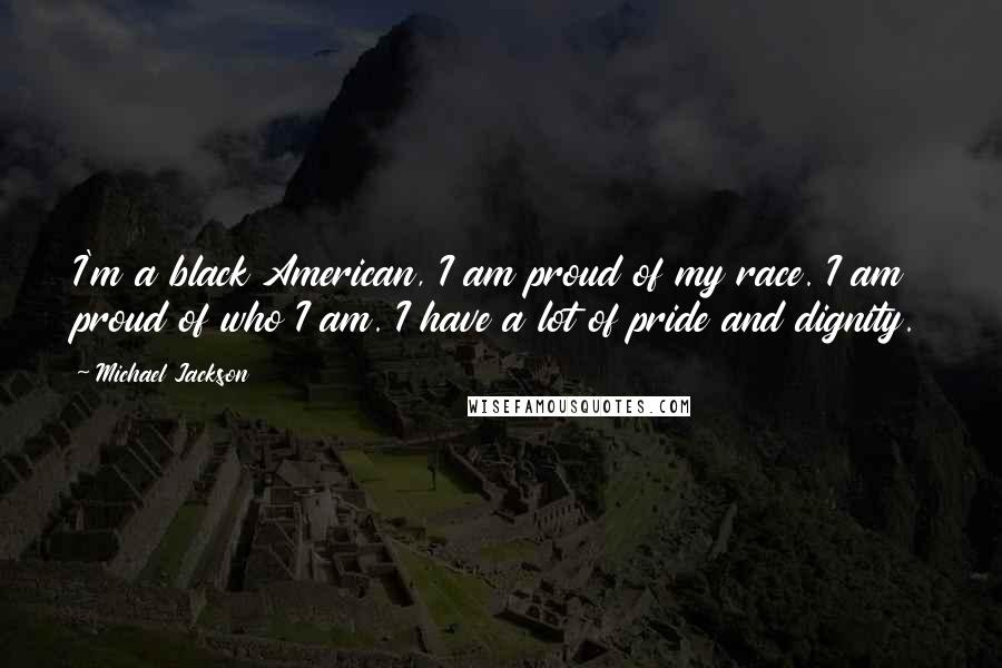 Michael Jackson quotes: I'm a black American, I am proud of my race. I am proud of who I am. I have a lot of pride and dignity.