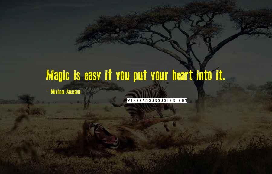 Michael Jackson quotes: Magic is easy if you put your heart into it.