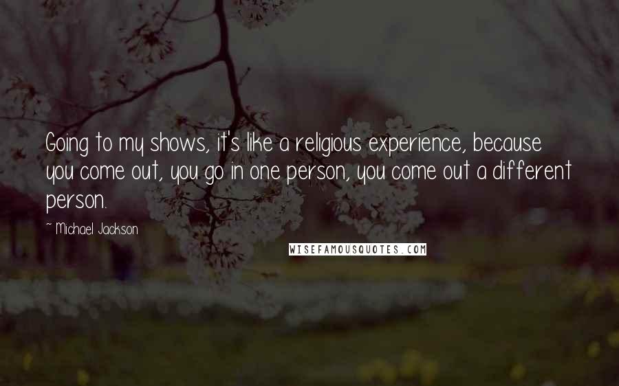 Michael Jackson quotes: Going to my shows, it's like a religious experience, because you come out, you go in one person, you come out a different person.