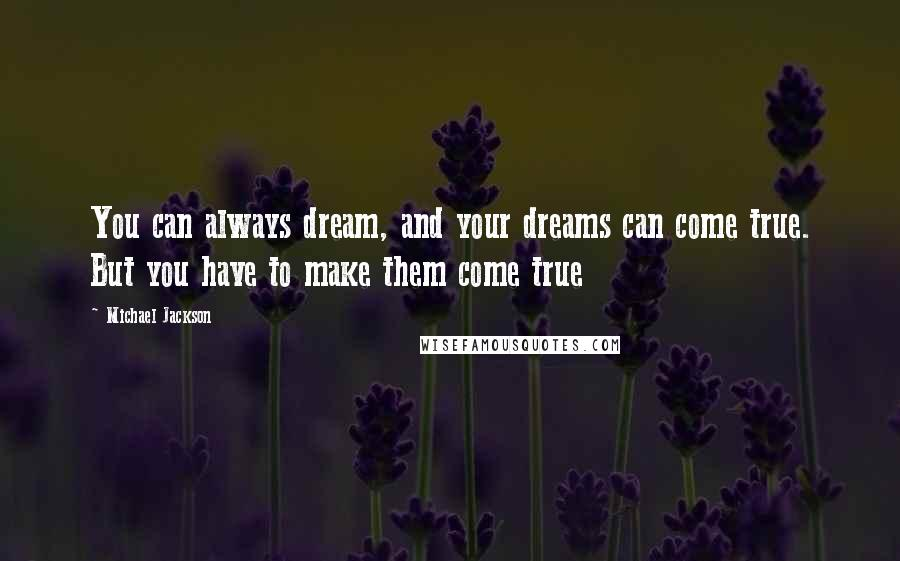 Michael Jackson quotes: You can always dream, and your dreams can come true. But you have to make them come true