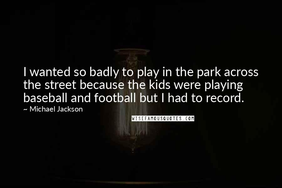 Michael Jackson quotes: I wanted so badly to play in the park across the street because the kids were playing baseball and football but I had to record.