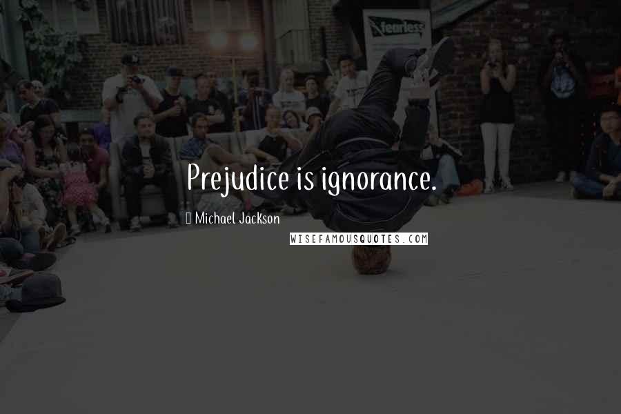 Michael Jackson quotes: Prejudice is ignorance.