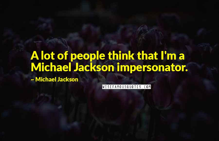 Michael Jackson quotes: A lot of people think that I'm a Michael Jackson impersonator.