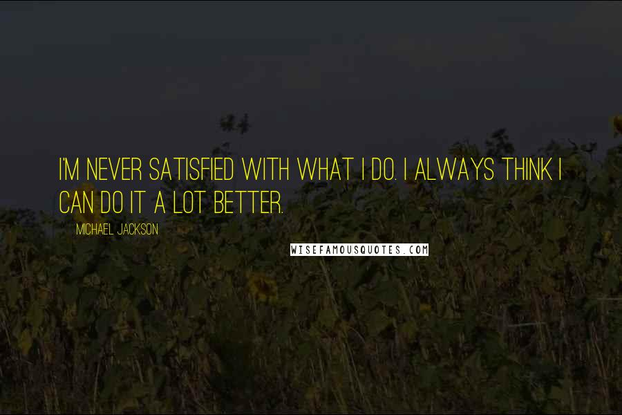 Michael Jackson quotes: I'm never satisfied with what I do. I always think I can do it a lot better.