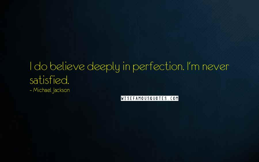 Michael Jackson quotes: I do believe deeply in perfection. I'm never satisfied.