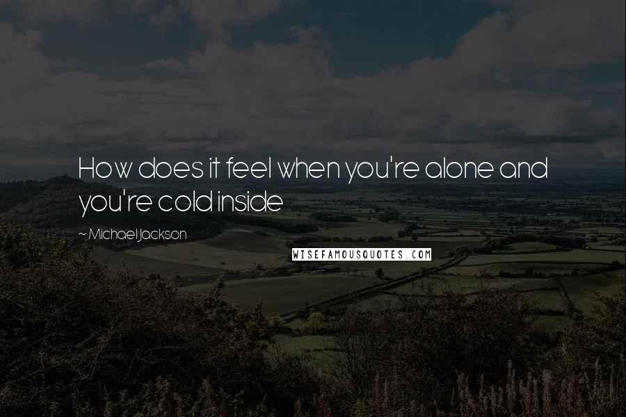 Michael Jackson quotes: How does it feel when you're alone and you're cold inside