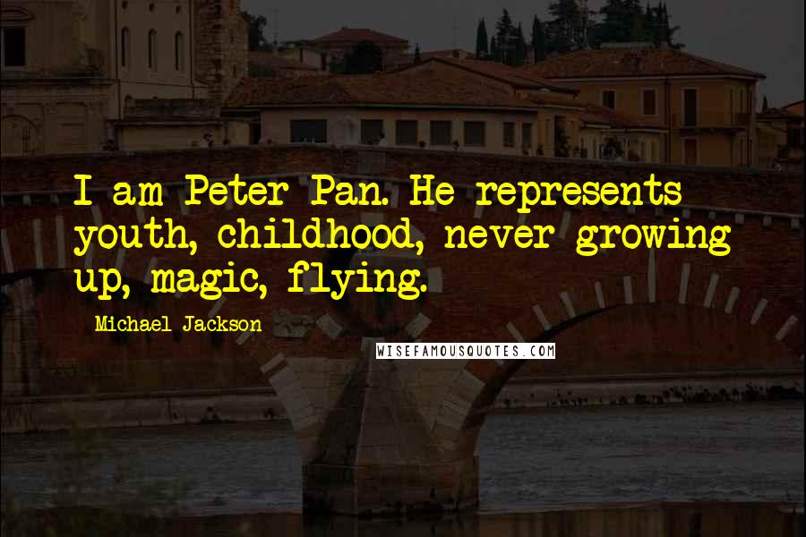Michael Jackson quotes: I am Peter Pan. He represents youth, childhood, never growing up, magic, flying.