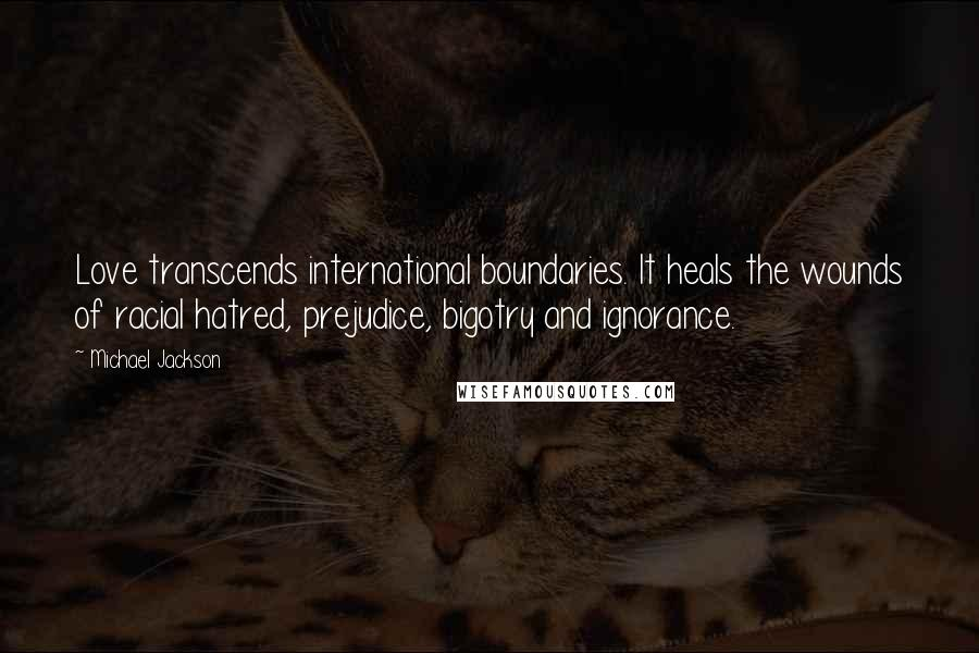 Michael Jackson quotes: Love transcends international boundaries. It heals the wounds of racial hatred, prejudice, bigotry and ignorance.