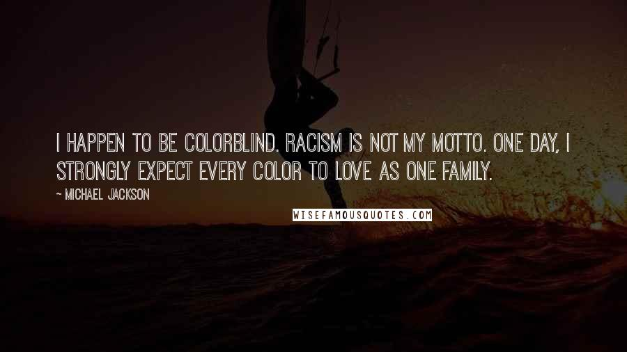 Michael Jackson quotes: I happen to be colorblind. Racism is not my motto. One day, I strongly expect every color to love as one family.