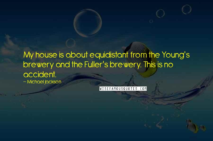Michael Jackson quotes: My house is about equidistant from the Young's brewery and the Fuller's brewery. This is no accident.