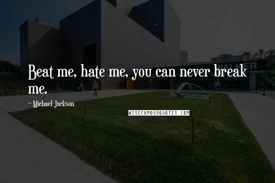 Michael Jackson quotes: Beat me, hate me, you can never break me.