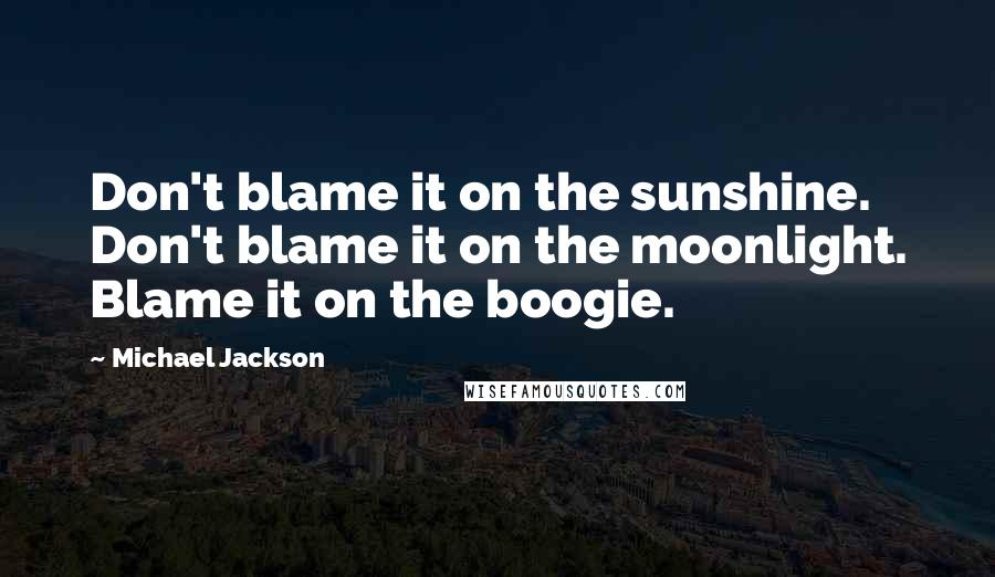 Michael Jackson quotes: Don't blame it on the sunshine. Don't blame it on the moonlight. Blame it on the boogie.