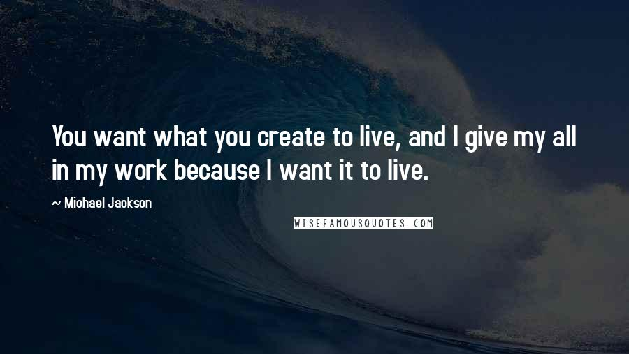 Michael Jackson quotes: You want what you create to live, and I give my all in my work because I want it to live.